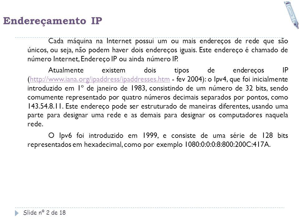 Endereçamento IP Slide nº 2 de 18 Cada máquina na Internet possui um ou mais endereços de rede que são únicos, ou seja, não podem haver dois endereços