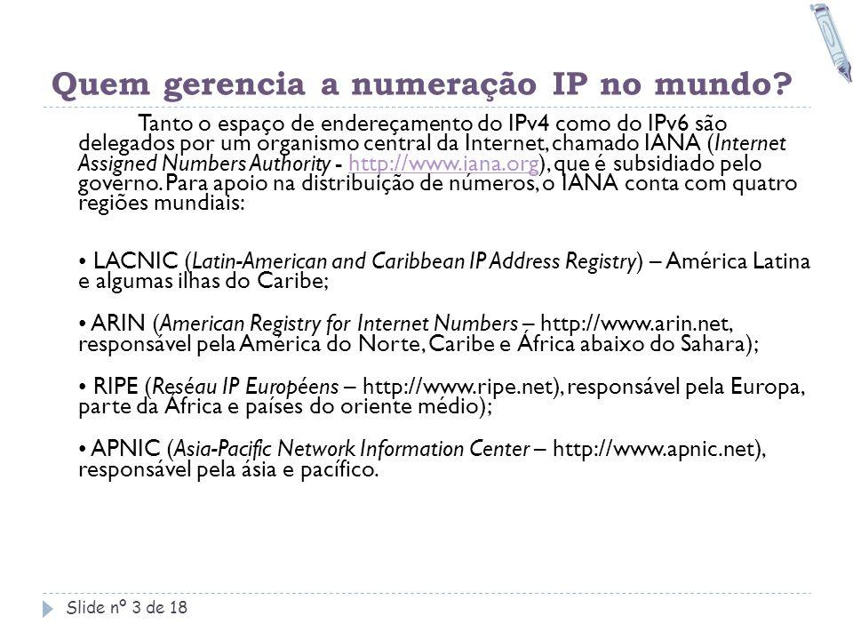 Quem gerencia a numeração IP no mundo? Slide nº 3 de 18 Tanto o espaço de endereçamento do IPv4 como do IPv6 são delegados por um organismo central da