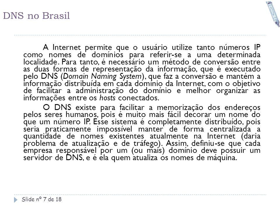 DNS no Brasil Slide nº 7 de 18 A Internet permite que o usuário utilize tanto números IP como nomes de domínios para referir-se a uma determinada loca