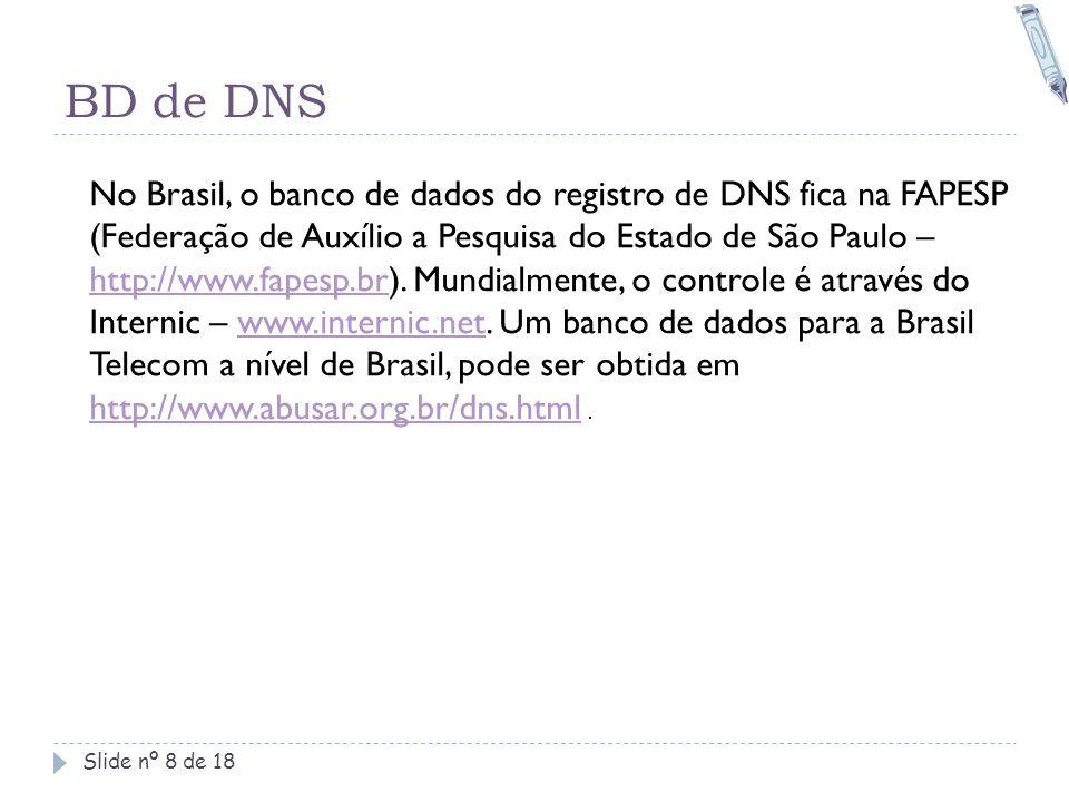 BD de DNS Slide nº 8 de 18 No Brasil, o banco de dados do registro de DNS fica na FAPESP (Federação de Auxílio a Pesquisa do Estado de São Paulo – htt