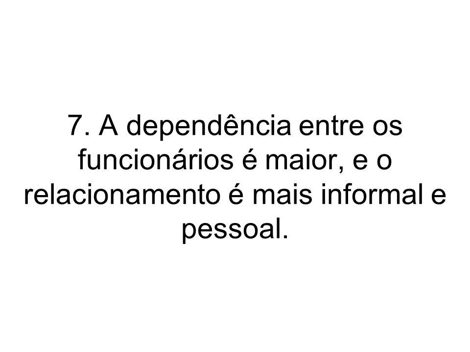 7. A dependência entre os funcionários é maior, e o relacionamento é mais informal e pessoal.