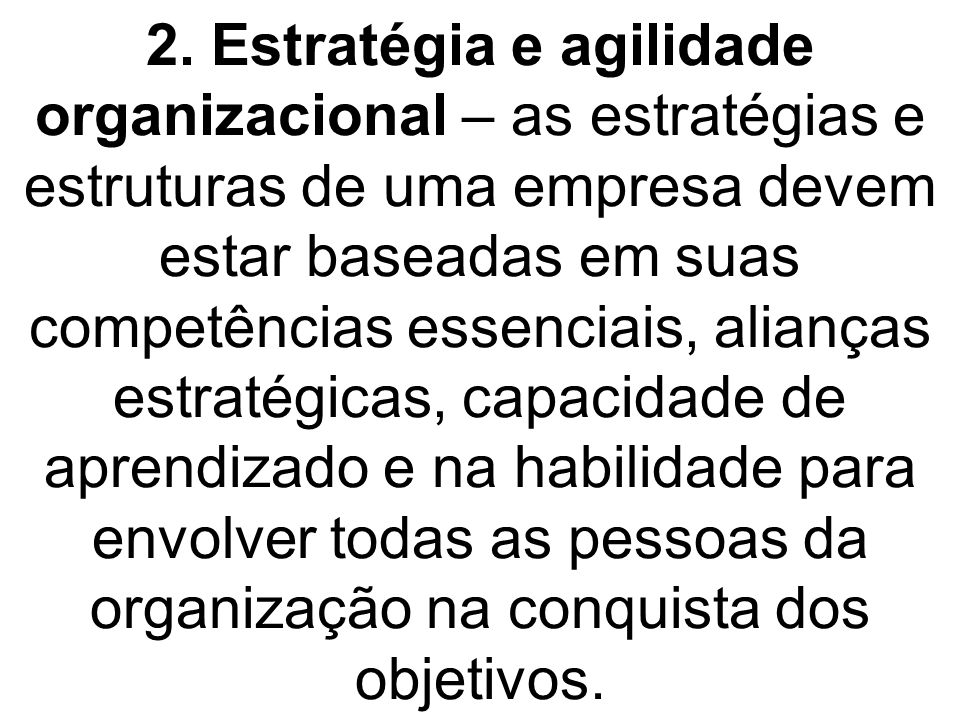 2. Estratégia e agilidade organizacional – as estratégias e estruturas de uma empresa devem estar baseadas em suas competências essenciais, alianças e
