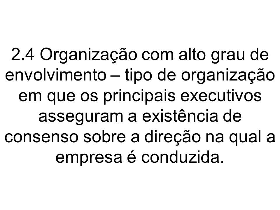 2.4 Organização com alto grau de envolvimento – tipo de organização em que os principais executivos asseguram a existência de consenso sobre a direção