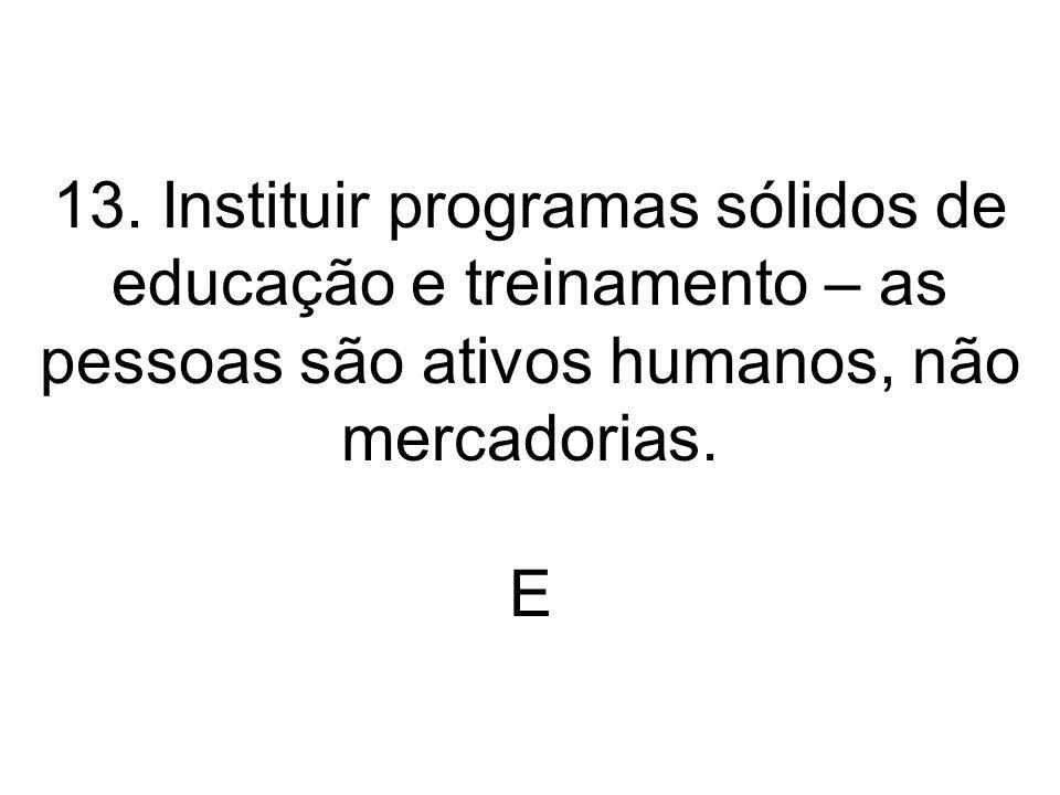 13. Instituir programas sólidos de educação e treinamento – as pessoas são ativos humanos, não mercadorias. E