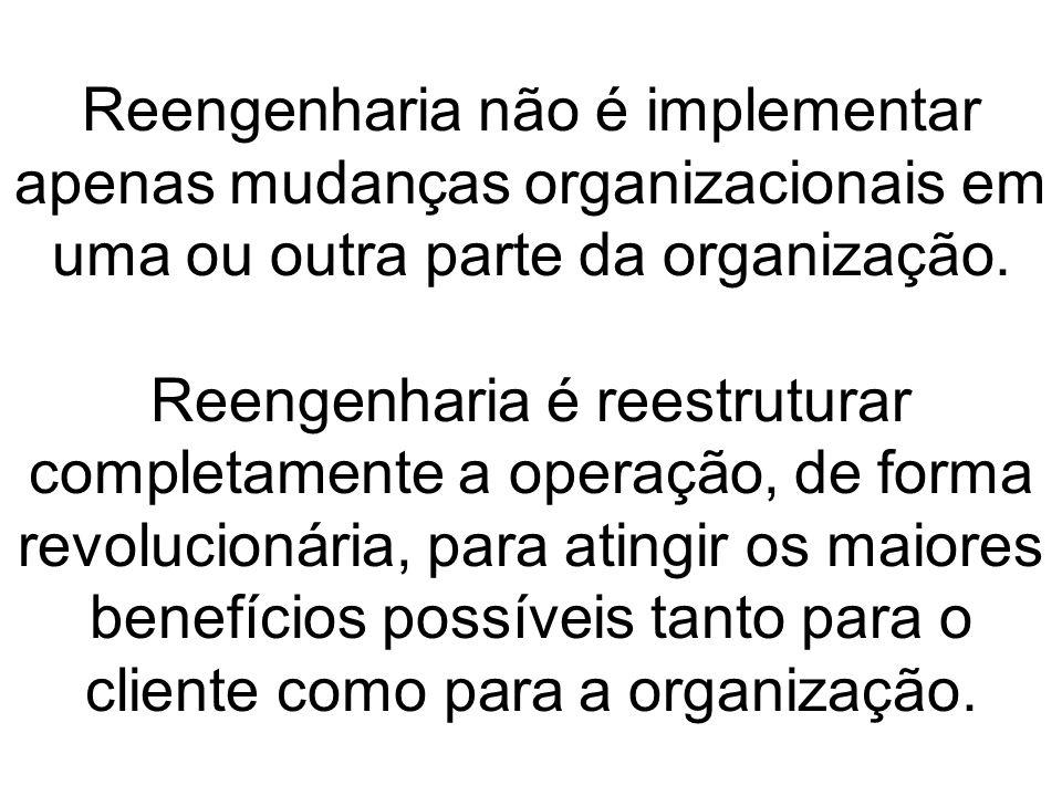 Reengenharia não é implementar apenas mudanças organizacionais em uma ou outra parte da organização. Reengenharia é reestruturar completamente a opera