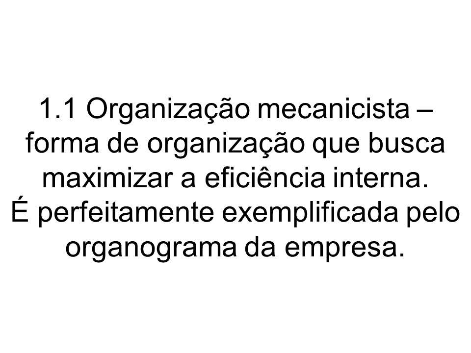 1.1 Organização mecanicista – forma de organização que busca maximizar a eficiência interna. É perfeitamente exemplificada pelo organograma da empresa