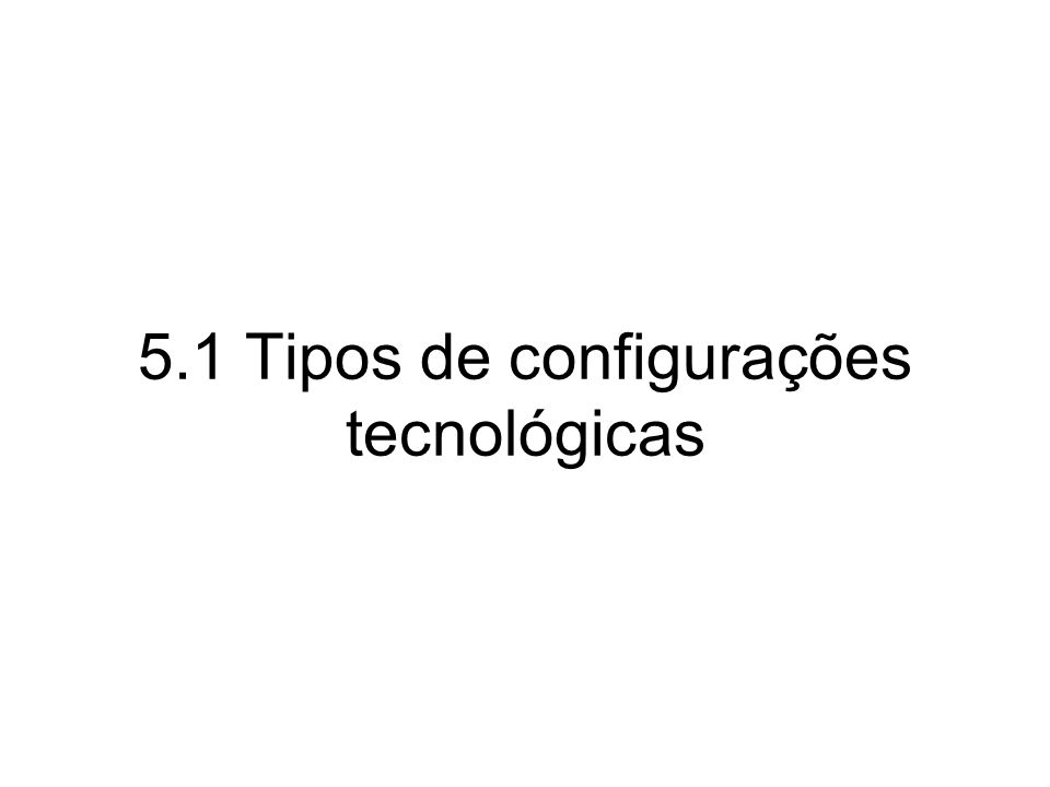 5.1 Tipos de configurações tecnológicas