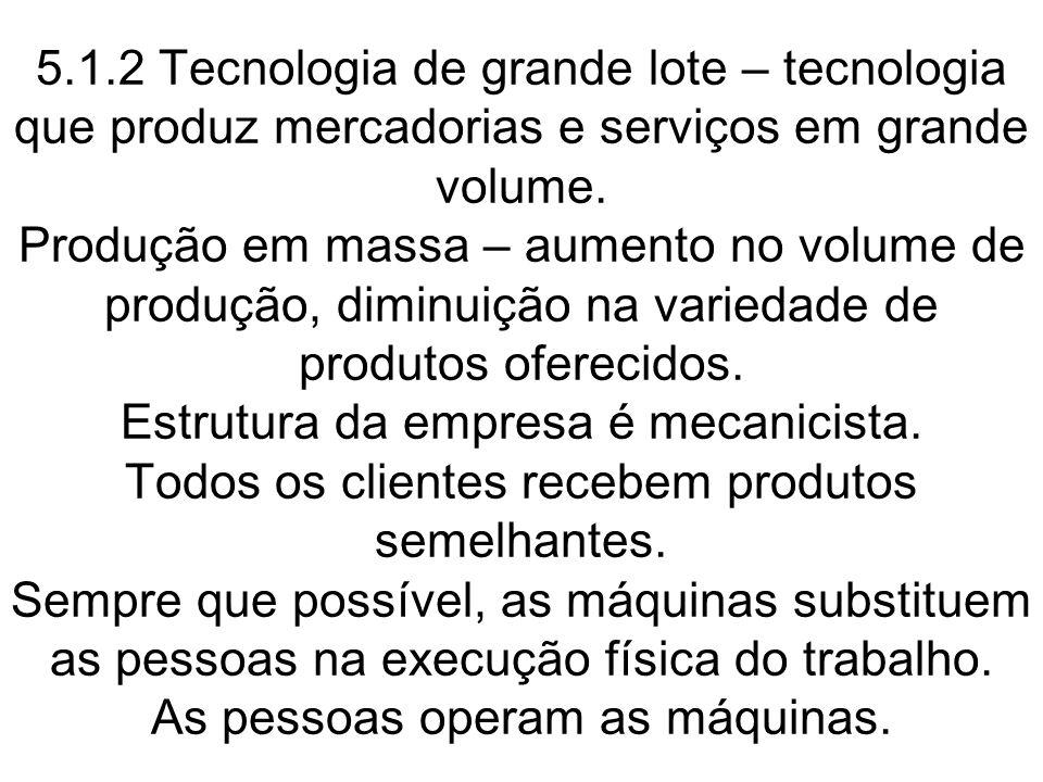 5.1.2 Tecnologia de grande lote – tecnologia que produz mercadorias e serviços em grande volume. Produção em massa – aumento no volume de produção, di