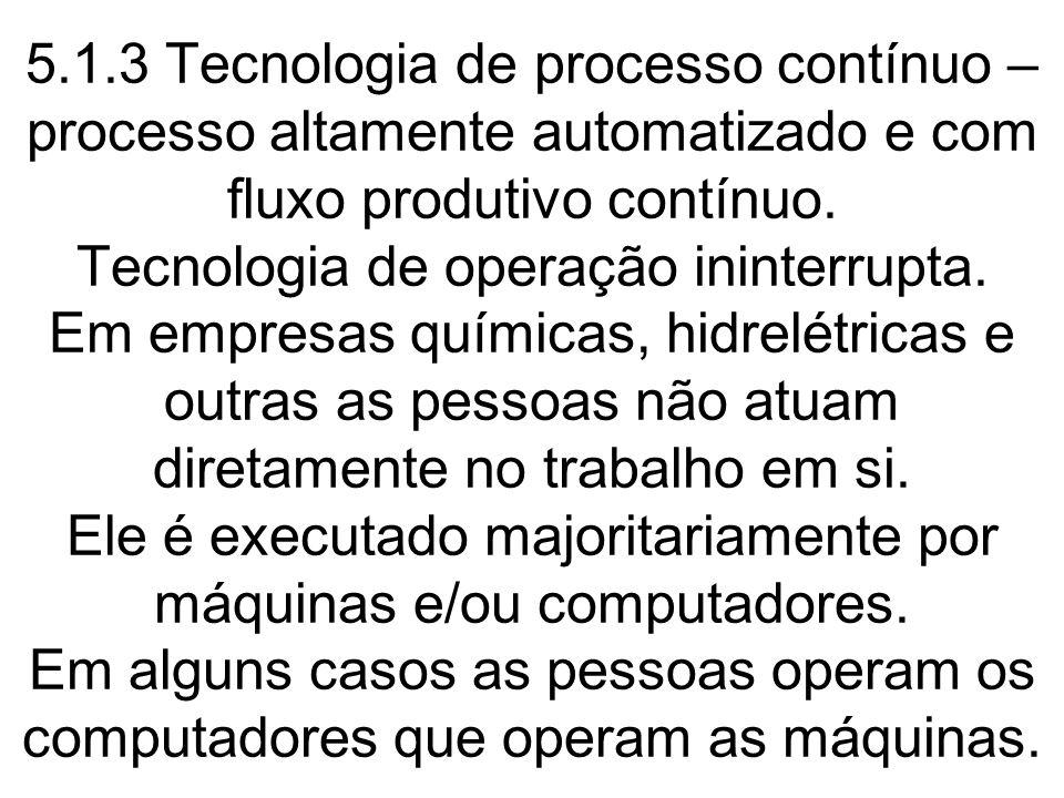 5.1.3 Tecnologia de processo contínuo – processo altamente automatizado e com fluxo produtivo contínuo. Tecnologia de operação ininterrupta. Em empres