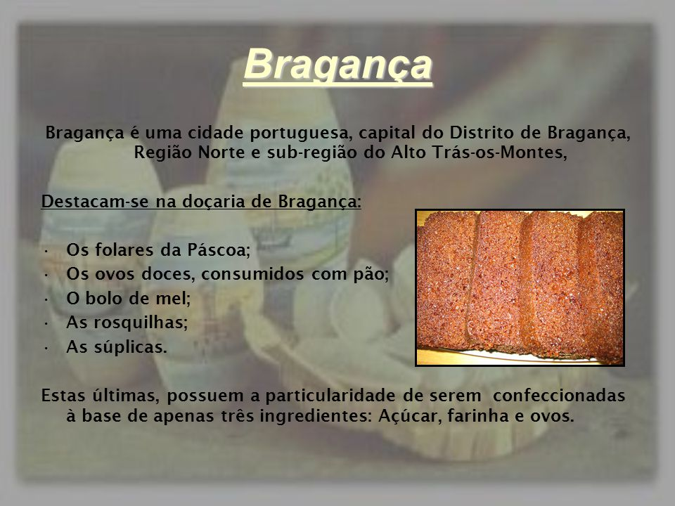 Bragança Bragança é uma cidade portuguesa, capital do Distrito de Bragança, Região Norte e sub-região do Alto Trás-os-Montes, Destacam-se na doçaria d