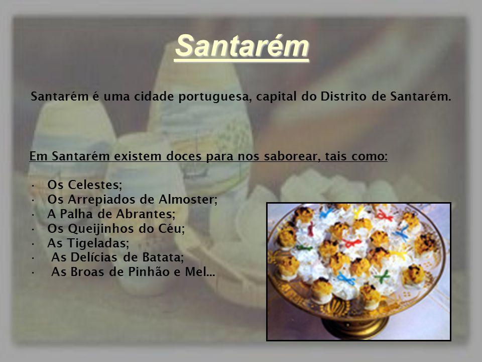 Santarém Santarém é uma cidade portuguesa, capital do Distrito de Santarém. Em Santarém existem doces para nos saborear, tais como: •Os Celestes; •Os