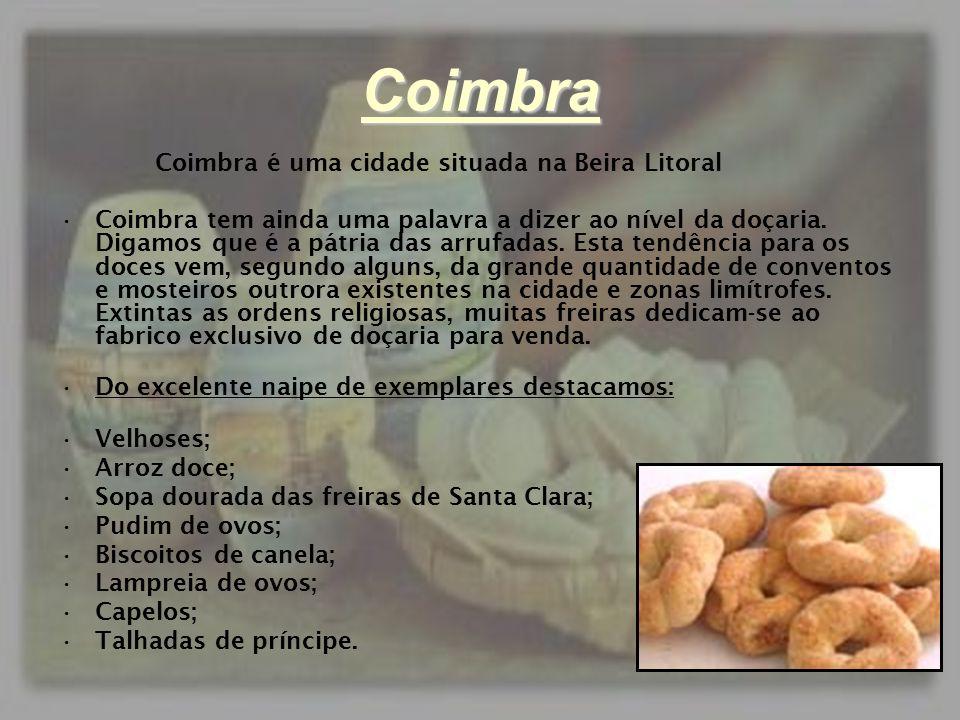 Coimbra Coimbra é uma cidade situada na Beira Litoral •Coimbra tem ainda uma palavra a dizer ao nível da doçaria. Digamos que é a pátria das arrufadas