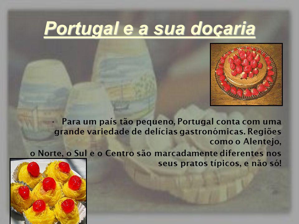 Portugal e a sua doçaria •P•P ara um país tão pequeno, Portugal conta com uma grande variedade de delícias gastronómicas. Regiões como o Alentejo, o N