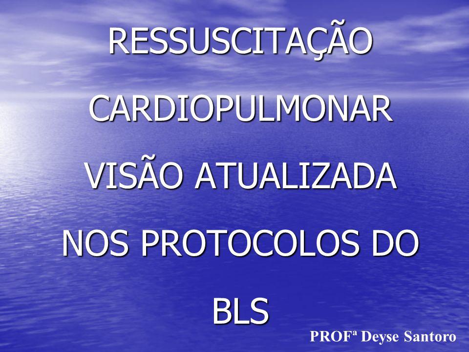 RESSUSCITAÇÃO CARDIOPULMONAR VISÃO ATUALIZADA NOS PROTOCOLOS DO BLS PROFª Deyse Santoro