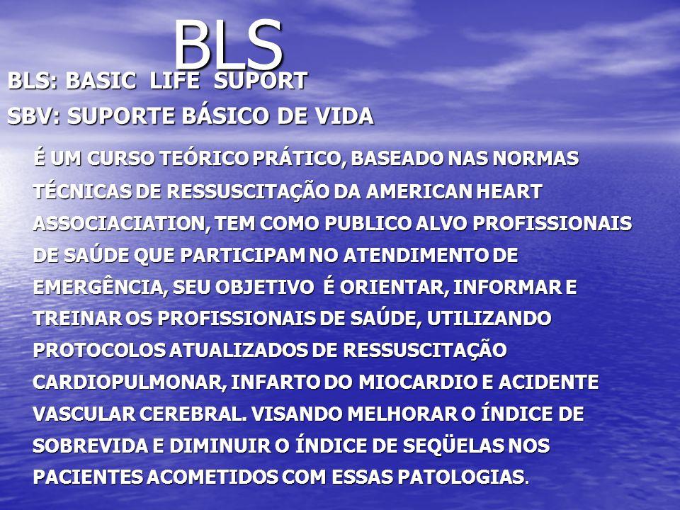 BLS BLS: BASIC LIFE SUPORT SBV: SUPORTE BÁSICO DE VIDA É UM CURSO TEÓRICO PRÁTICO, BASEADO NAS NORMAS TÉCNICAS DE RESSUSCITAÇÃO DA AMERICAN HEART ASSOCIACIATION, TEM COMO PUBLICO ALVO PROFISSIONAIS DE SAÚDE QUE PARTICIPAM NO ATENDIMENTO DE EMERGÊNCIA, SEU OBJETIVO É ORIENTAR, INFORMAR E TREINAR OS PROFISSIONAIS DE SAÚDE, UTILIZANDO PROTOCOLOS ATUALIZADOS DE RESSUSCITAÇÃO CARDIOPULMONAR, INFARTO DO MIOCARDIO E ACIDENTE VASCULAR CEREBRAL.