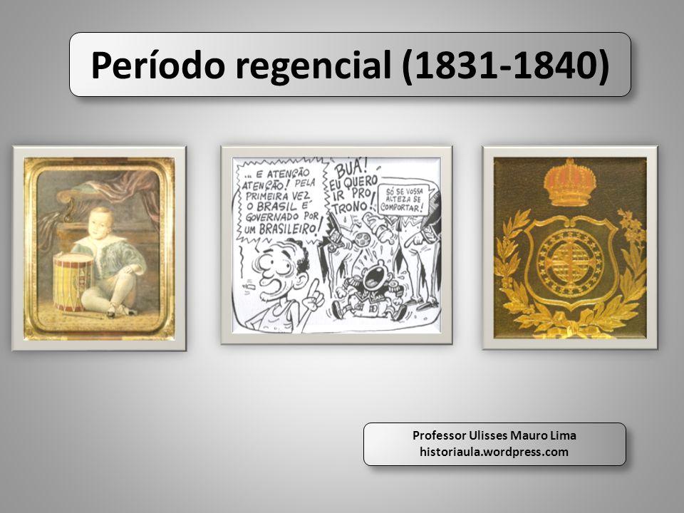 Período regencial (1831-1840) Professor Ulisses Mauro Lima historiaula.wordpress.com Professor Ulisses Mauro Lima historiaula.wordpress.com