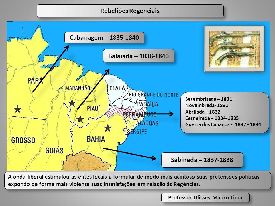 Rebeliões Regenciais Cabanagem – 1835-1840 Balaiada – 1838-1840 Sabinada – 1837-1838 Setembrizada – 1831 Novembrada- 1831 Abrilada – 1832 Carneirada –