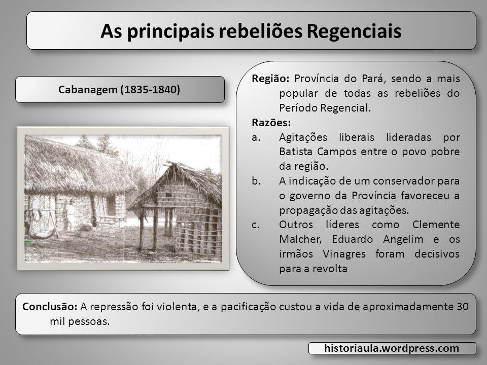 As principais rebeliões Regenciais Cabanagem (1835-1840) Conclusão: A repressão foi violenta, e a pacificação custou a vida de aproximadamente 30 mil