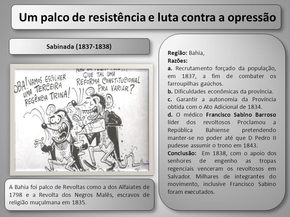 Um palco de resistência e luta contra a opressão Sabinada (1837-1838) Região: Bahia, Razões: a. Recrutamento forçado da população, em 1837, a fim de c