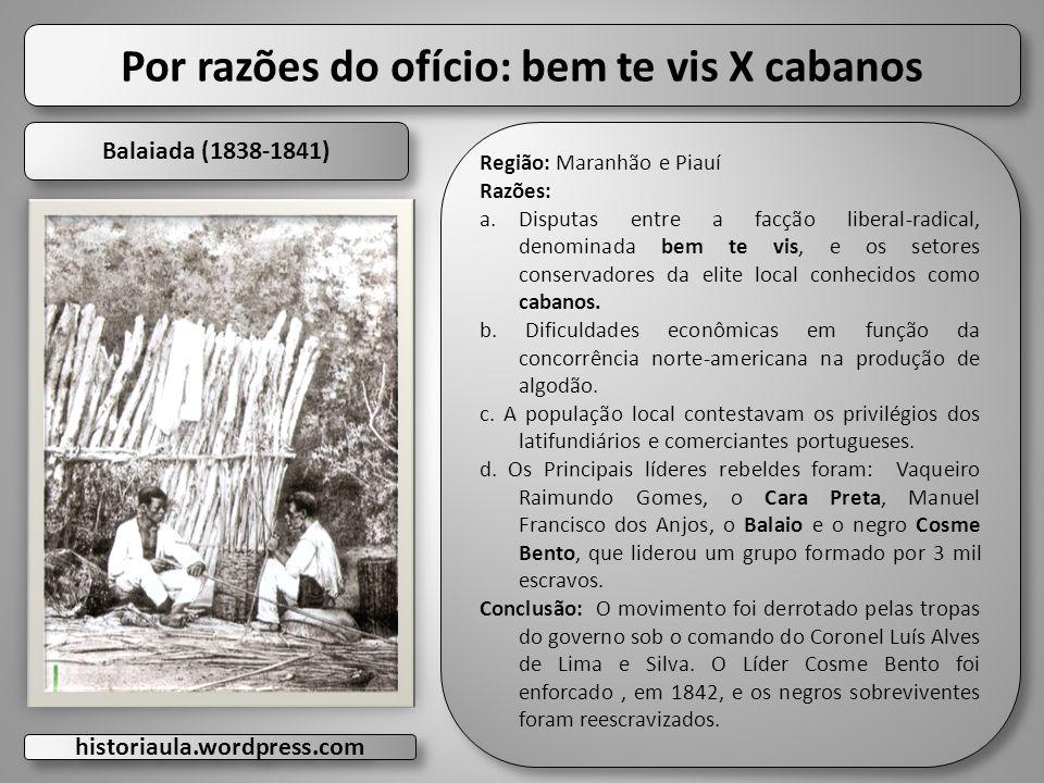 Por razões do ofício: bem te vis X cabanos Balaiada (1838-1841) Região: Maranhão e Piauí Razões: a.Disputas entre a facção liberal-radical, denominada