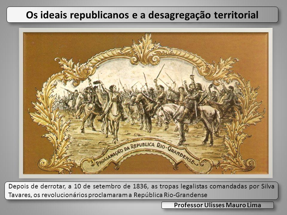 Os ideais republicanos e a desagregação territorial Professor Ulisses Mauro Lima Depois de derrotar, a 10 de setembro de 1836, as tropas legalistas co