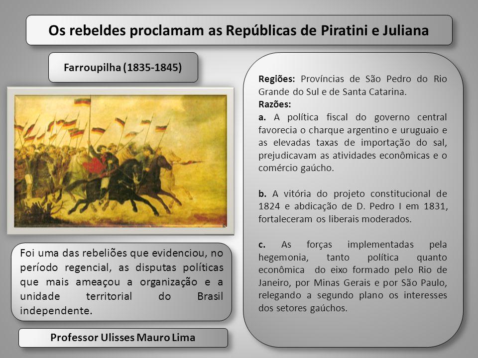 Farroupilha (1835-1845) Farroupilha (1835-1845) Os rebeldes proclamam as Repúblicas de Piratini e Juliana Foi uma das rebeliões que evidenciou, no per