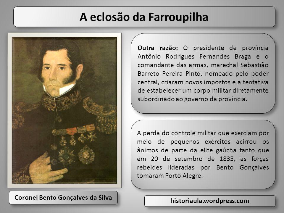 Coronel Bento Gonçalves da Silva Coronel Bento Gonçalves da Silva A eclosão da Farroupilha Outra razão: O presidente de província Antônio Rodrigues Fe