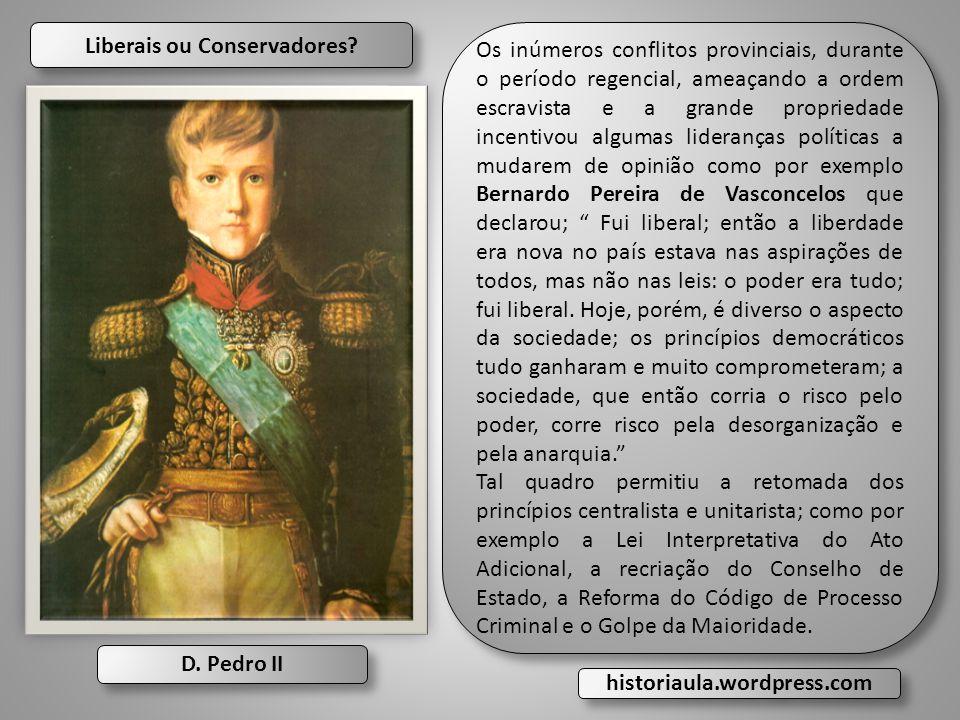 Liberais ou Conservadores? D. Pedro II Os inúmeros conflitos provinciais, durante o período regencial, ameaçando a ordem escravista e a grande proprie