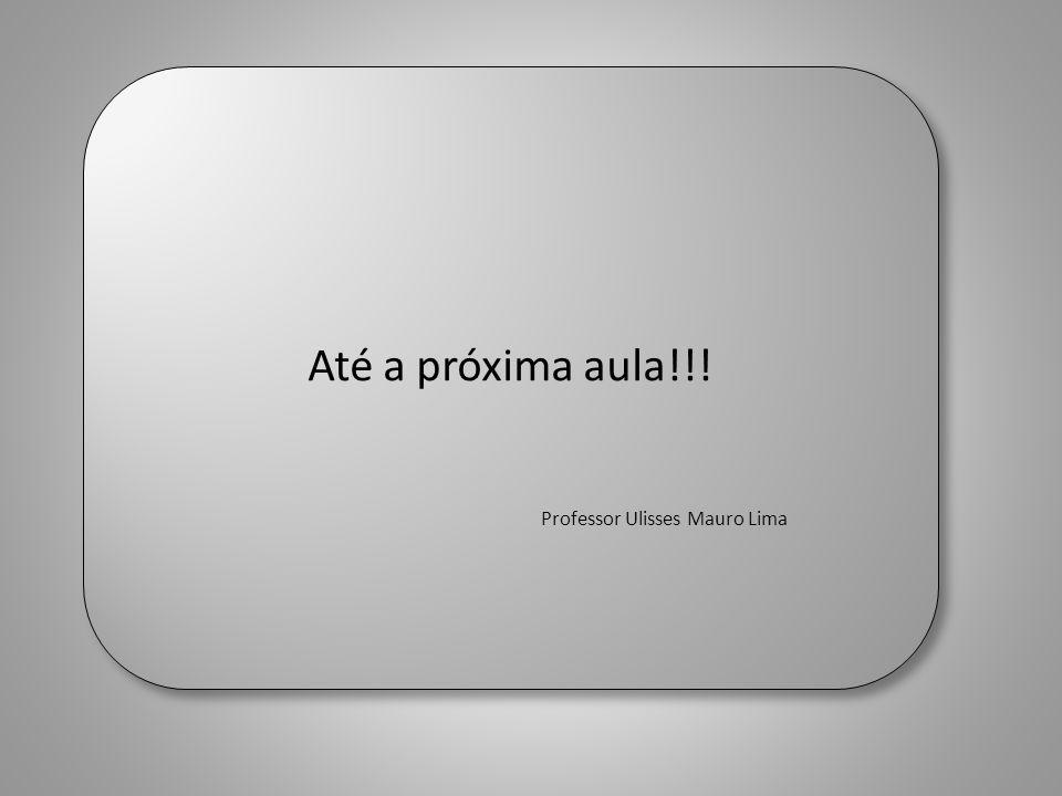 FIM Até a próxima aula!!! Professor Ulisses Mauro Lima Até a próxima aula!!! Professor Ulisses Mauro Lima
