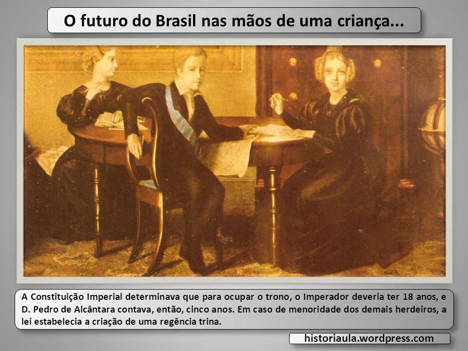 O futuro do Brasil nas mãos de uma criança... A Constituição Imperial determinava que para ocupar o trono, o Imperador deveria ter 18 anos, e D. Pedro