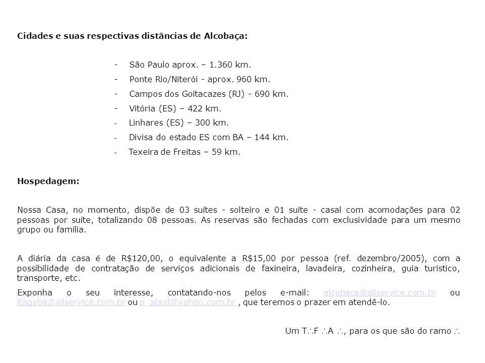 Cidades e suas respectivas distâncias de Alcobaça: - São Paulo aprox. – 1.360 km. - Ponte Rio/Niterói - aprox. 960 km. - Campos dos Goitacazes (RJ) -