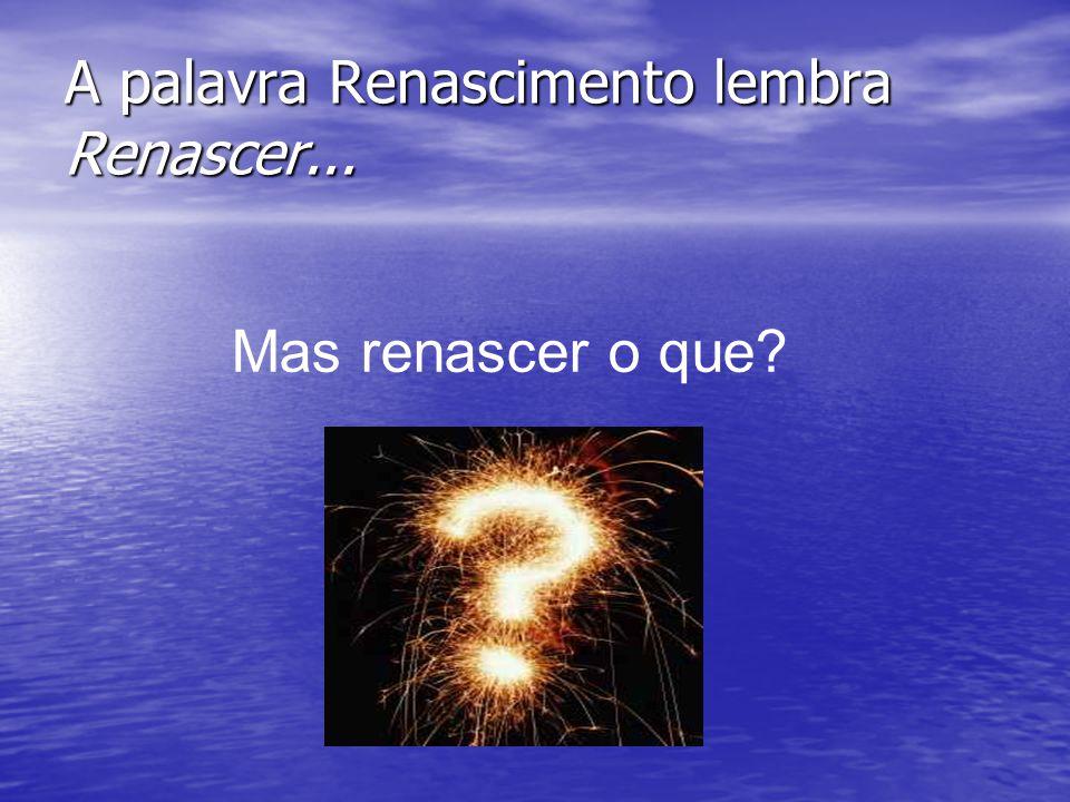 A palavra Renascimento lembra Renascer... Mas renascer o que?