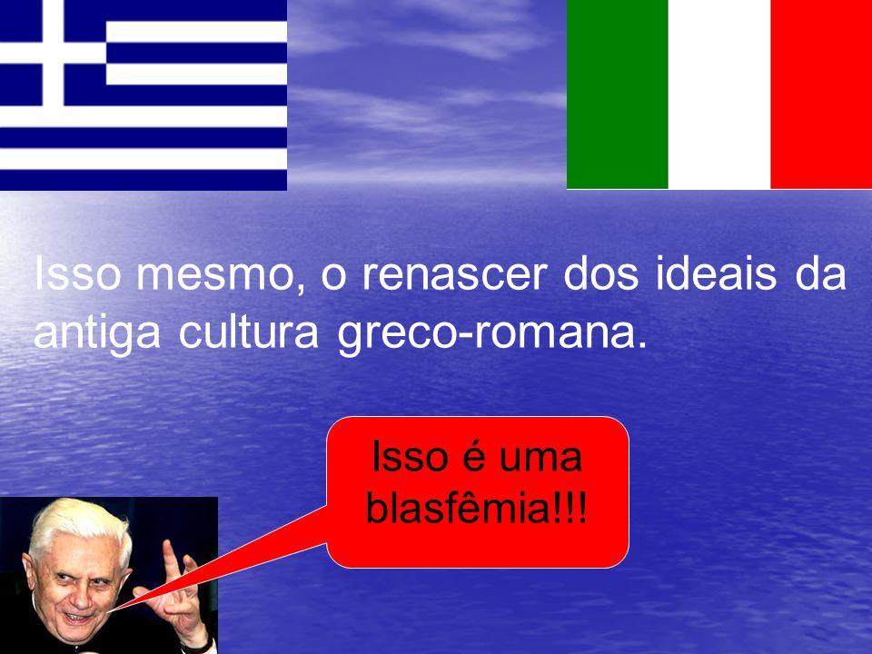 Isso mesmo, o renascer dos ideais da antiga cultura greco-romana. Isso é uma blasfêmia!!!