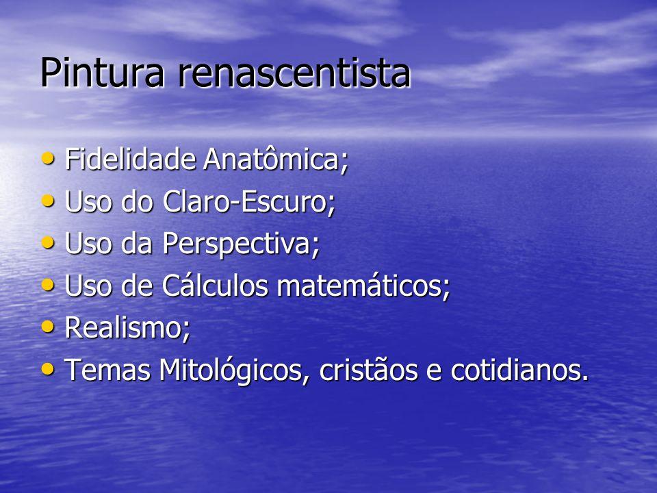 Pintura renascentista •F•F•F•Fidelidade Anatômica; •U•U•U•Uso do Claro-Escuro; •U•U•U•Uso da Perspectiva; •U•U•U•Uso de Cálculos matemáticos; •R•R•R•Realismo; •T•T•T•Temas Mitológicos, cristãos e cotidianos.