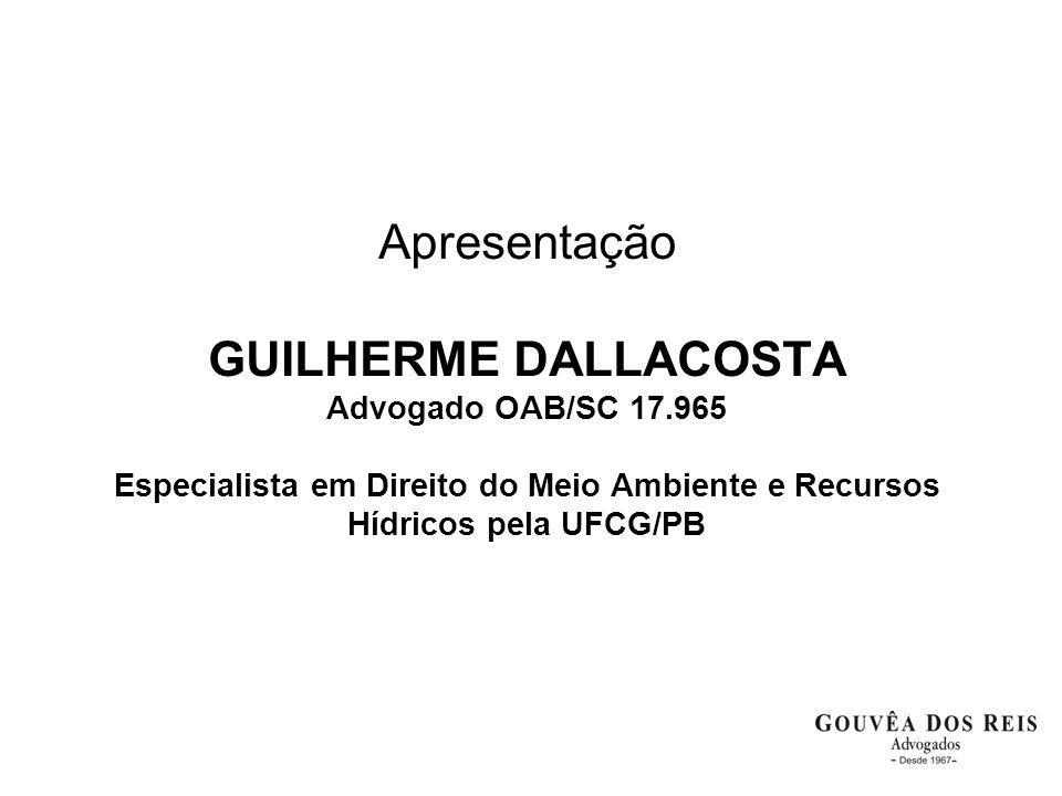 Apresentação GUILHERME DALLACOSTA Advogado OAB/SC 17.965 Especialista em Direito do Meio Ambiente e Recursos Hídricos pela UFCG/PB