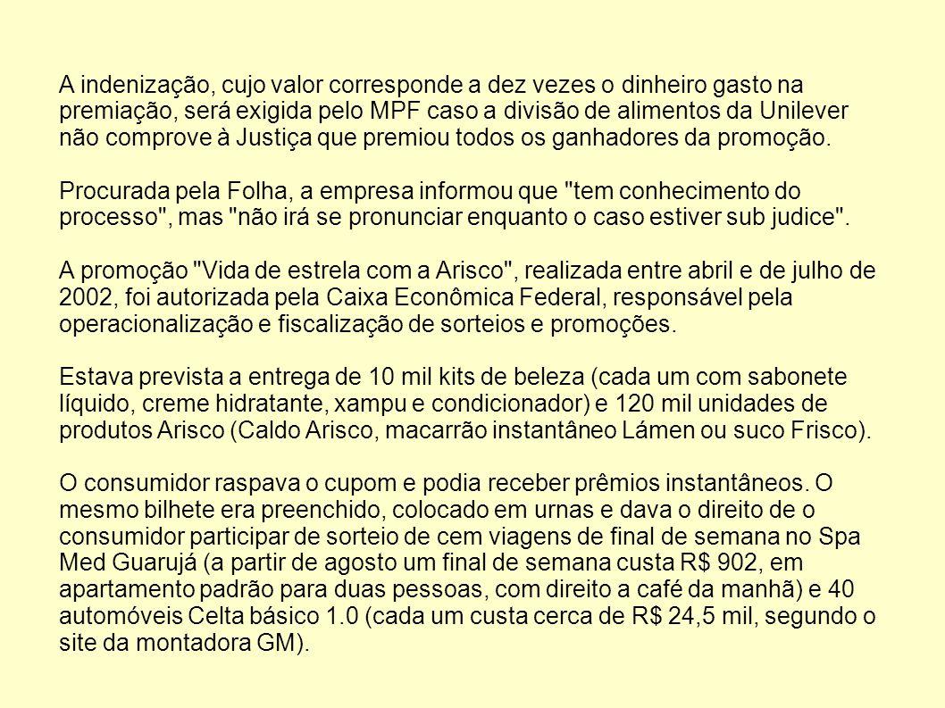 A indenização, cujo valor corresponde a dez vezes o dinheiro gasto na premiação, será exigida pelo MPF caso a divisão de alimentos da Unilever não comprove à Justiça que premiou todos os ganhadores da promoção.