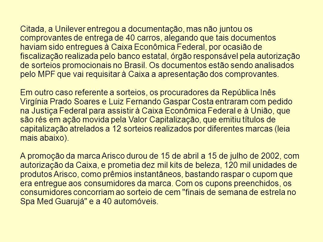 Citada, a Unilever entregou a documentação, mas não juntou os comprovantes de entrega de 40 carros, alegando que tais documentos haviam sido entregues à Caixa Econômica Federal, por ocasião de fiscalização realizada pelo banco estatal, órgão responsável pela autorização de sorteios promocionais no Brasil.