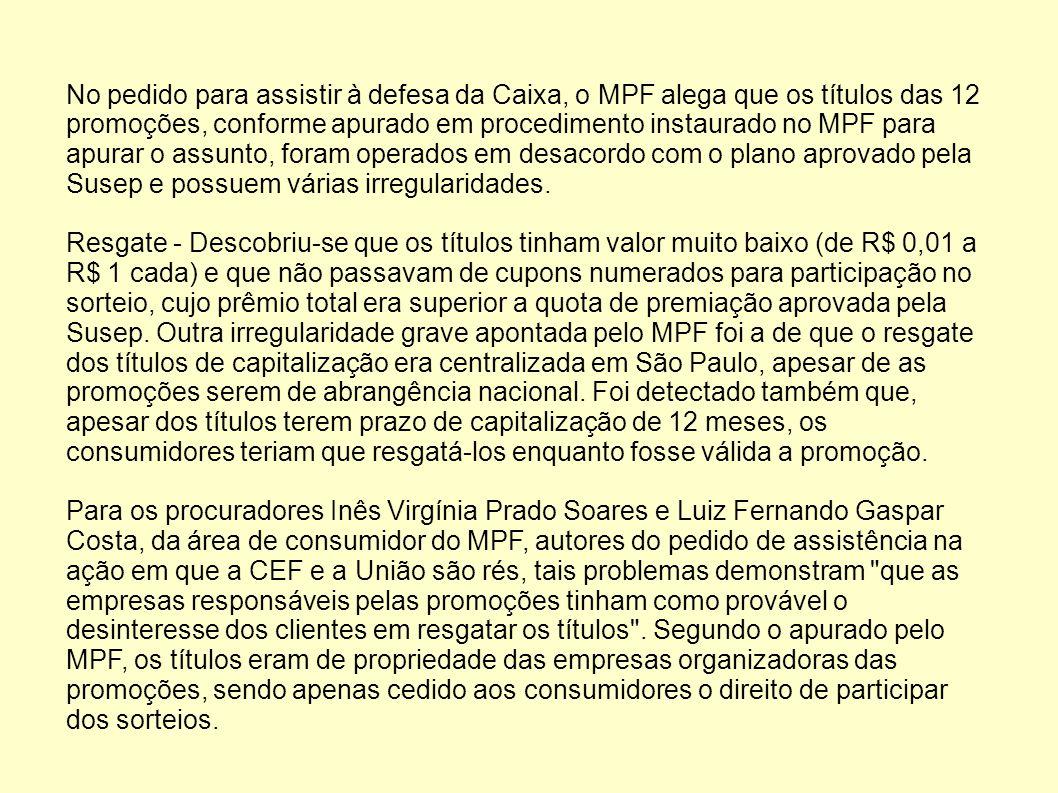 No pedido para assistir à defesa da Caixa, o MPF alega que os títulos das 12 promoções, conforme apurado em procedimento instaurado no MPF para apurar o assunto, foram operados em desacordo com o plano aprovado pela Susep e possuem várias irregularidades.