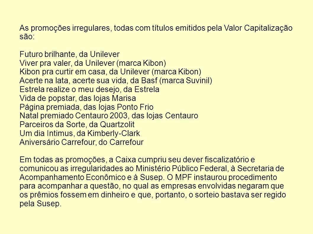 As promoções irregulares, todas com títulos emitidos pela Valor Capitalização são: Futuro brilhante, da Unilever Viver pra valer, da Unilever (marca Kibon) Kibon pra curtir em casa, da Unilever (marca Kibon) Acerte na lata, acerte sua vida, da Basf (marca Suvinil) Estrela realize o meu desejo, da Estrela Vida de popstar, das lojas Marisa Página premiada, das lojas Ponto Frio Natal premiado Centauro 2003, das lojas Centauro Parceiros da Sorte, da Quartzolit Um dia Intimus, da Kimberly-Clark Aniversário Carrefour, do Carrefour Em todas as promoções, a Caixa cumpriu seu dever fiscalizatório e comunicou as irregularidades ao Ministério Público Federal, à Secretaria de Acompanhamento Econômico e à Susep.