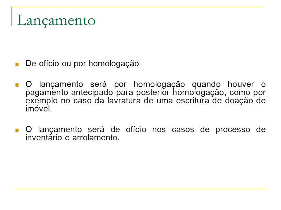 Lançamento  De ofício ou por homologação  O lançamento será por homologação quando houver o pagamento antecipado para posterior homologação, como por exemplo no caso da lavratura de uma escritura de doação de imóvel.