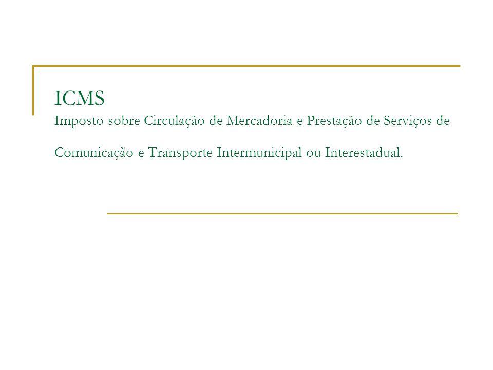 ICMS Imposto sobre Circulação de Mercadoria e Prestação de Serviços de Comunicação e Transporte Intermunicipal ou Interestadual.