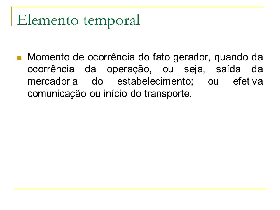 Elemento temporal  Momento de ocorrência do fato gerador, quando da ocorrência da operação, ou seja, saída da mercadoria do estabelecimento; ou efetiva comunicação ou início do transporte.