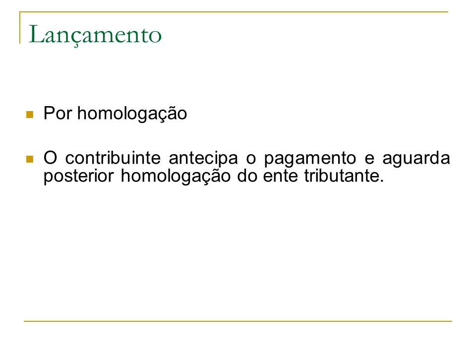 Lançamento  Por homologação  O contribuinte antecipa o pagamento e aguarda posterior homologação do ente tributante.