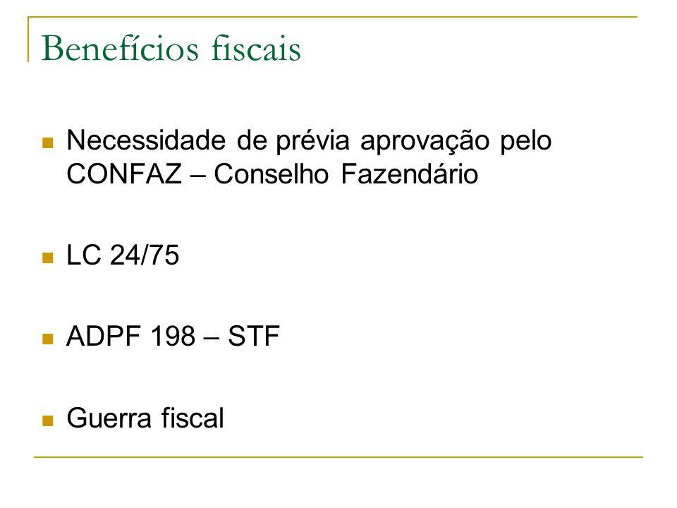 Benefícios fiscais  Necessidade de prévia aprovação pelo CONFAZ – Conselho Fazendário  LC 24/75  ADPF 198 – STF  Guerra fiscal