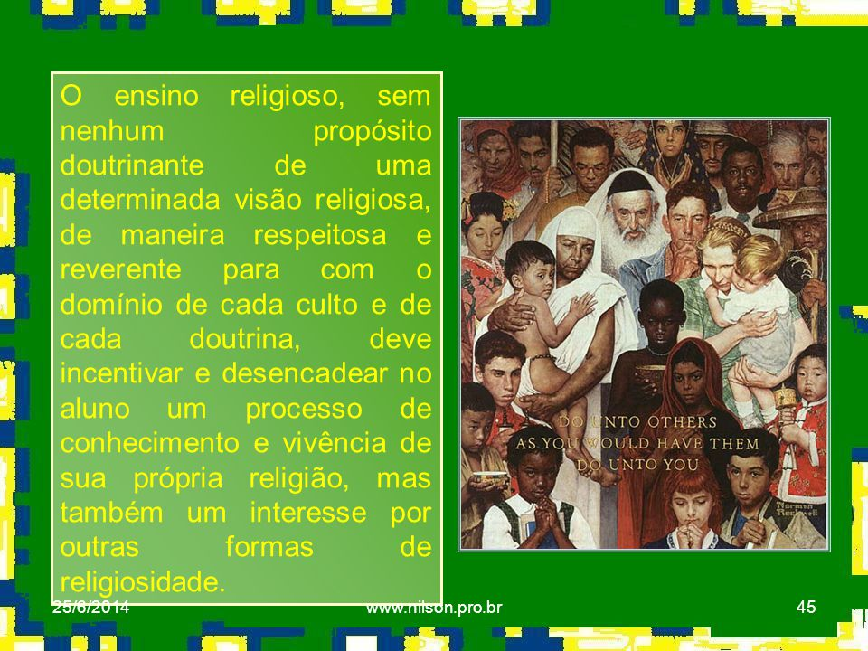 45 O ensino religioso, sem nenhum propósito doutrinante de uma determinada visão religiosa, de maneira respeitosa e reverente para com o domínio de ca