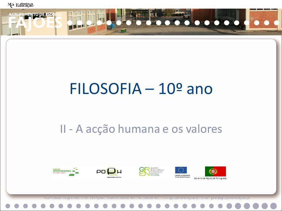 FILOSOFIA – 10º ano II - A acção humana e os valores Rua Professor Veiga Simão   3700 - 355 Fajões   Telefone: 256 850 450   Fax: 256 850 452   www.ag