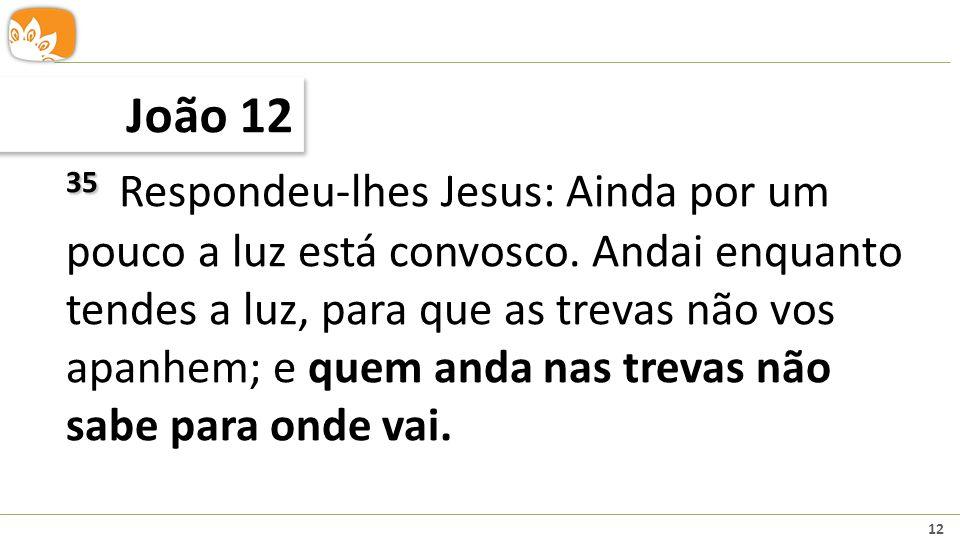 12 João 12 35 35 Respondeu-lhes Jesus: Ainda por um pouco a luz está convosco. Andai enquanto tendes a luz, para que as trevas não vos apanhem; e quem