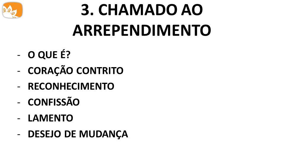 3. CHAMADO AO ARREPENDIMENTO -O QUE É? -CORAÇÃO CONTRITO -RECONHECIMENTO -CONFISSÃO -LAMENTO -DESEJO DE MUDANÇA