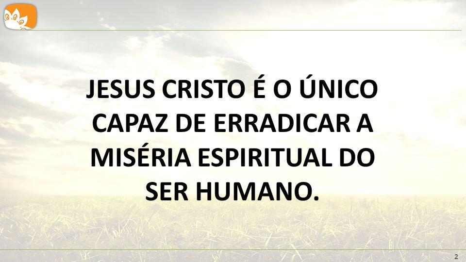 2 JESUS CRISTO É O ÚNICO CAPAZ DE ERRADICAR A MISÉRIA ESPIRITUAL DO SER HUMANO.