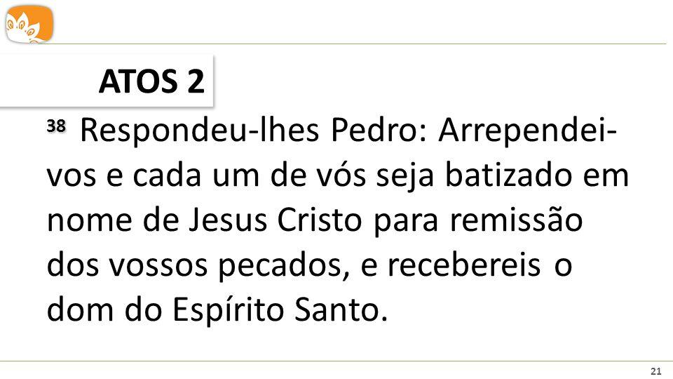 21 ATOS 2 38 38 Respondeu-lhes Pedro: Arrependei- vos e cada um de vós seja batizado em nome de Jesus Cristo para remissão dos vossos pecados, e recebereis o dom do Espírito Santo.
